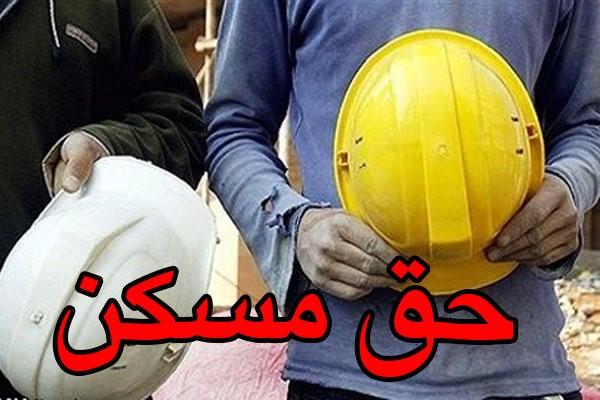 ارائه حق مسکن ۱۰۰ هزار تومانی کارگران به دولت